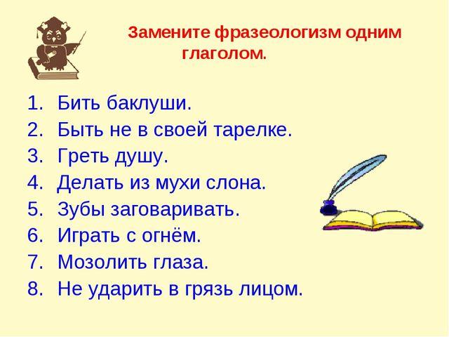 Замените фразеологизм одним глаголом. Бить баклуши. Быть не в своей тарелке....