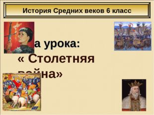 Тема урока: « Столетняя война» История Средних веков 6 класс