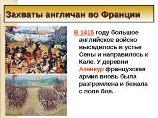 Захваты англичан во Франции В 1415 году большое английское войско высадилось