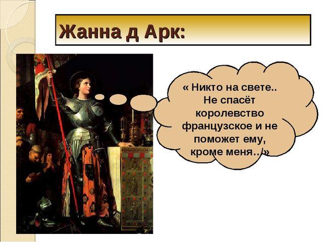 Жанна д Арк: « Никто на свете.. Не спасёт королевство французское и не поможе...