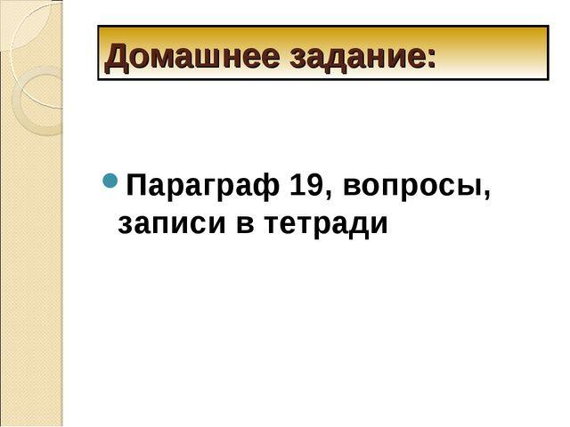Домашнее задание: Параграф 19, вопросы, записи в тетради