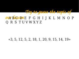 Try to guess the topic of our lesson A B C D E F G H I J K L M N O P Q R S T
