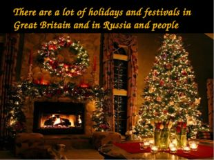 There are a lot of holidays and festivals in Great Britain and in Russia and