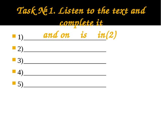 Task № 1. Listen to the text and complete it and on is in(2) 1)______________...