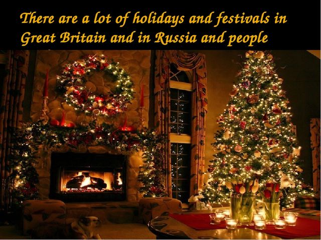 There are a lot of holidays and festivals in Great Britain and in Russia and...