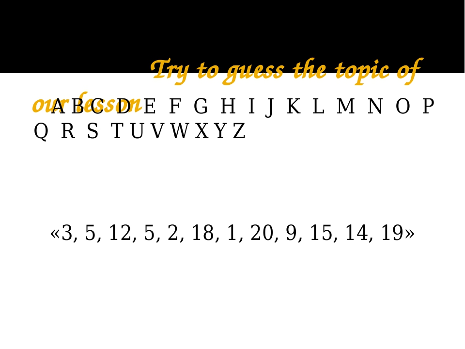Try to guess the topic of our lesson A B C D E F G H I J K L M N O P Q R S T...