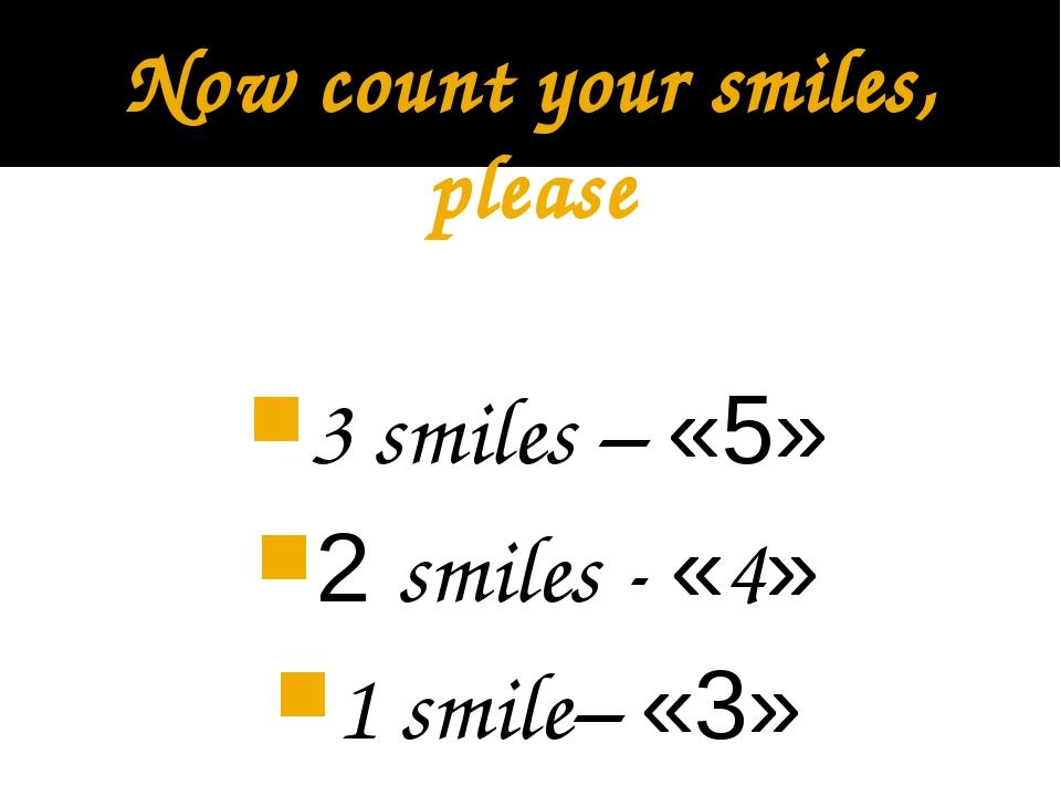 Now count your smiles, please 3 smiles – «5» 2 smiles - «4» 1 smile– «3»