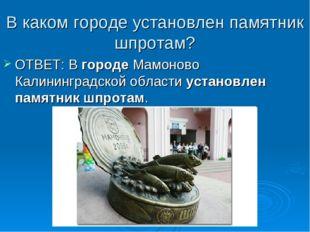 В каком городе установлен памятник шпротам? ОТВЕТ: В городе Мамоново Калининг