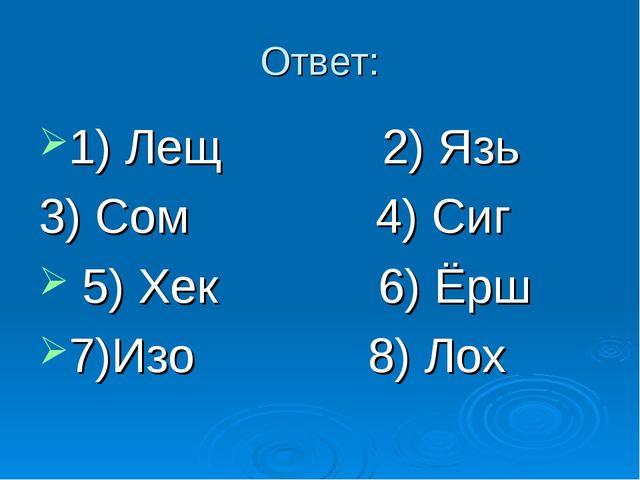 Ответ: 1) Лещ 2) Язь 3) Сом 4) Сиг 5) Хек 6) Ёрш 7)Изо 8) Лох
