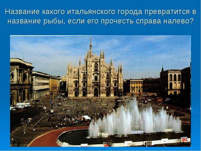 Название какого итальянского города превратится в название рыбы, если его про...