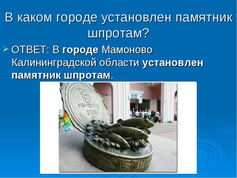 В каком городе установлен памятник шпротам? ОТВЕТ: В городе Мамоново Калининг...