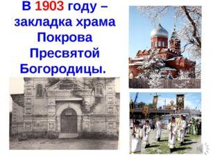 В 1903 году – закладка храма Покрова Пресвятой Богородицы.