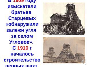 В 1909 году изыскатели братьев Старцевых «обнаружили залежи угля за селом Угл