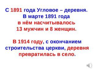 С 1891 года Угловое – деревня. В марте 1891 года в нём насчитывалось 13 мужчи