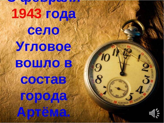 С февраля 1943 года село Угловое вошло в состав города Артёма.