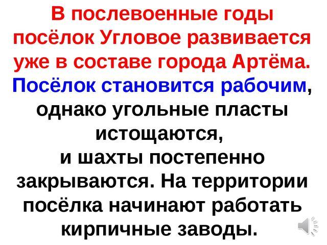 В послевоенные годы посёлок Угловое развивается уже в составе города Артёма....