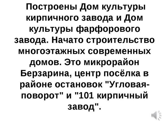 Построены Дом культуры кирпичного завода и Дом культуры фарфорового завода....