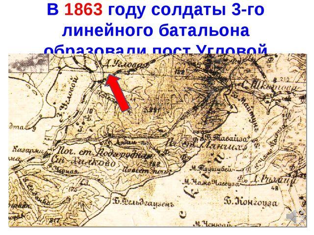 В 1863 году солдаты 3-го линейного батальона образовали пост Угловой