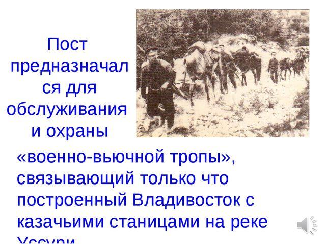Пост предназначался для обслуживания и охраны «военно-вьючной тропы», связыва...