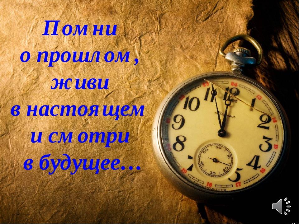 Помни о прошлом, живи в настоящем и смотри в будущее…