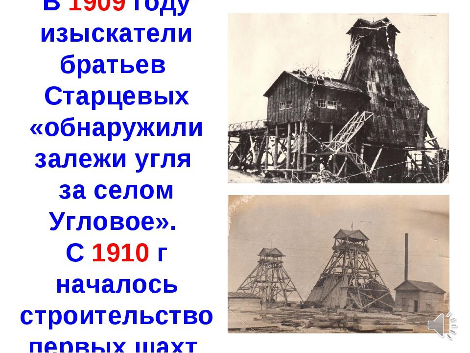 В 1909 году изыскатели братьев Старцевых «обнаружили залежи угля за селом Угл...