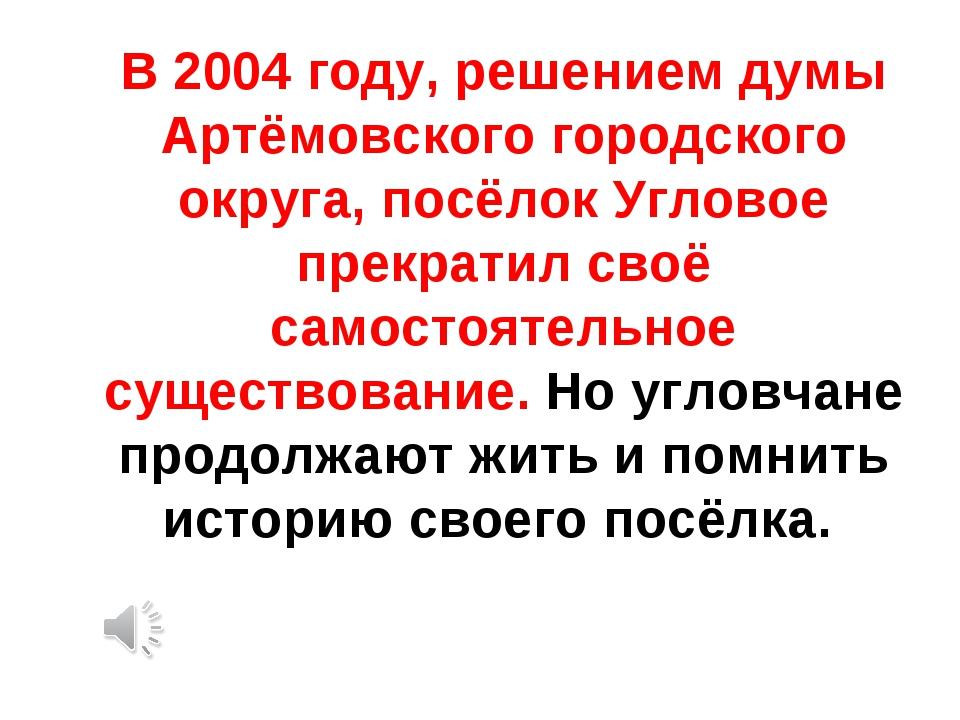 В 2004 году, решением думы Артёмовского городского округа, посёлок Угловое пр...
