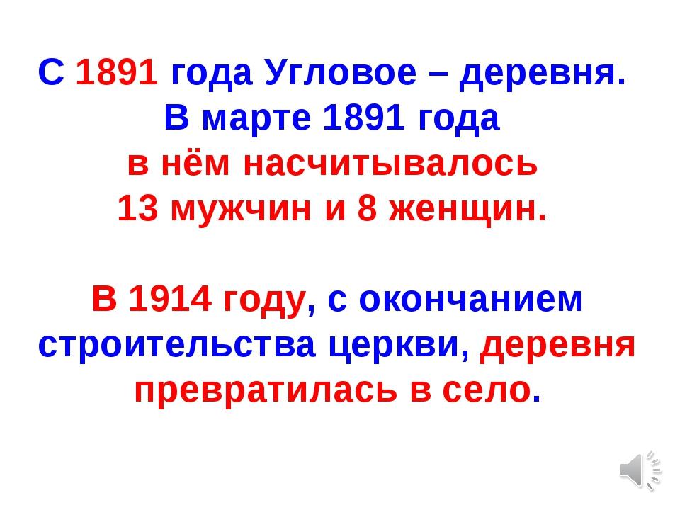 С 1891 года Угловое – деревня. В марте 1891 года в нём насчитывалось 13 мужчи...