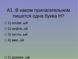 А1.В каком прилагательном пишется одна буква Н? □1)оловя..ый □2)нефтя..о