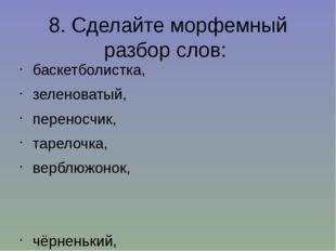 8. Сделайте морфемный разбор слов: баскетболистка, зеленоватый, переносчик, т