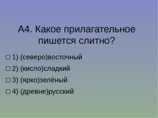 А4.Какое прилагательное пишется слитно? □1)(северо)восточный □2)(кисло)с