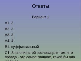 Ответы Вариант 1 А1. 2 А2. 3 А3. 3 А4. 4 В1. суффиксальный С1. Значение этой