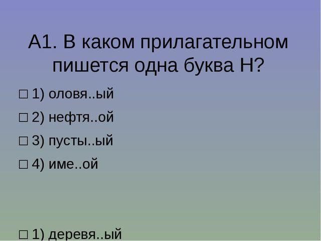 А1.В каком прилагательном пишется одна буква Н? □1)оловя..ый □2)нефтя..о...