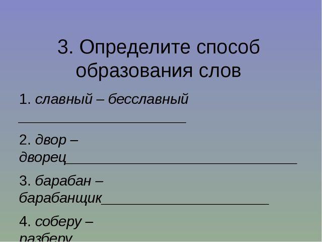 3. Определите способ образования слов 1.славный – бесславный _______________...