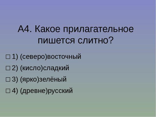 А4.Какое прилагательное пишется слитно? □1)(северо)восточный □2)(кисло)с...