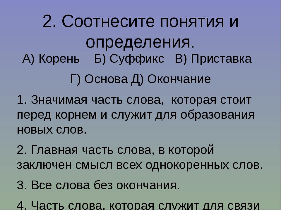 2. Соотнесите понятия и определения. А) Корень  Б) Суффикс  В) Приставка ...