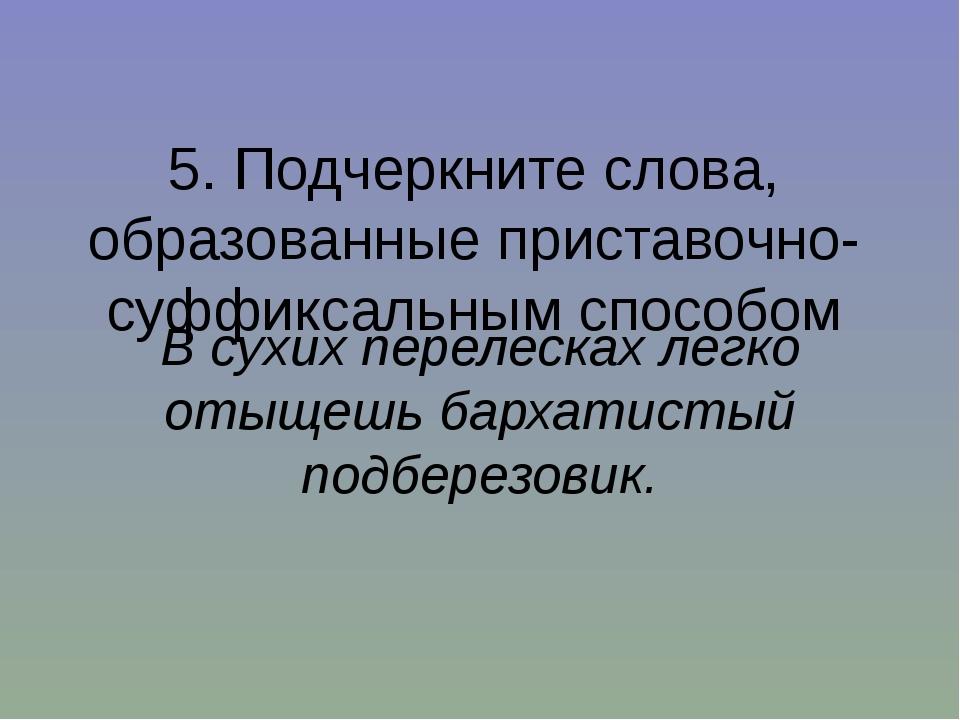5. Подчеркните слова, образованные приставочно-суффиксальным способом В сухих...