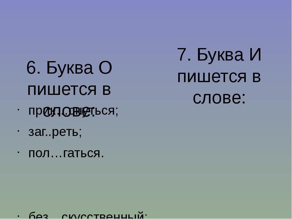 6. Буква О пишется в слове: прик…снуться; заг..реть; пол…гаться. без…скусстве...