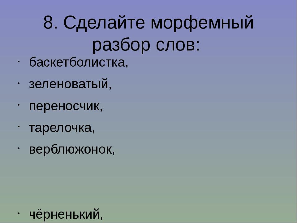 8. Сделайте морфемный разбор слов: баскетболистка, зеленоватый, переносчик, т...