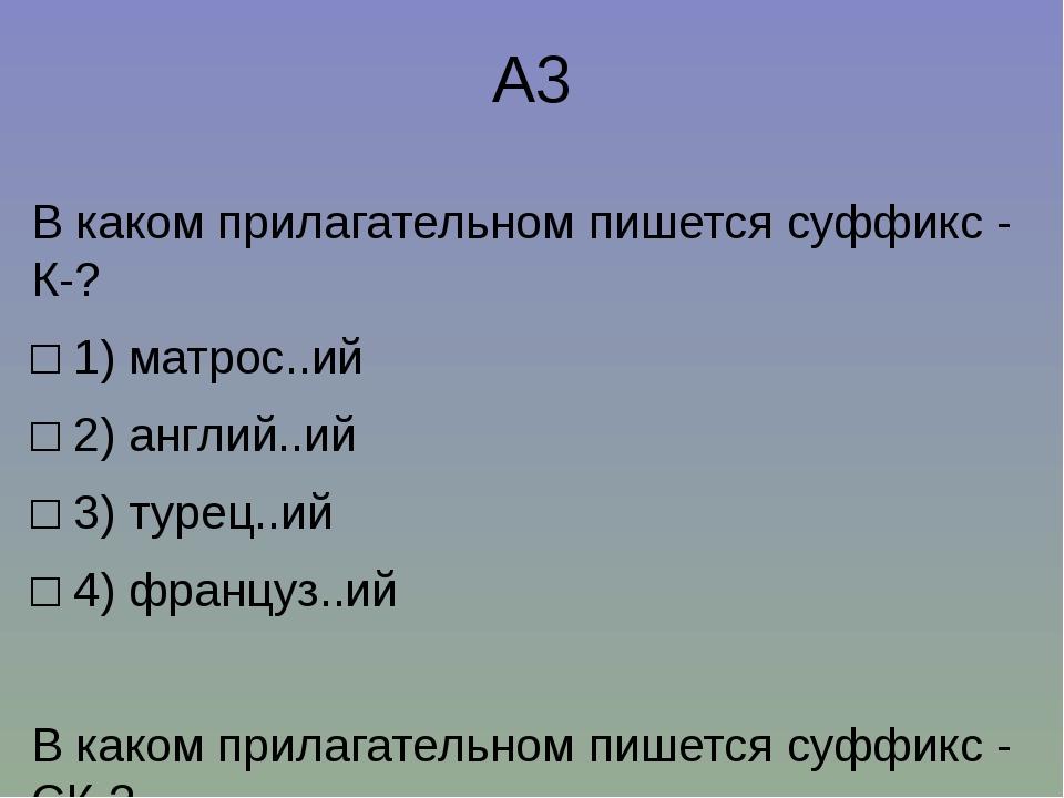 А3 В каком прилагательном пишется суффикс-К-? □1)матрос..ий □2)англий..и...