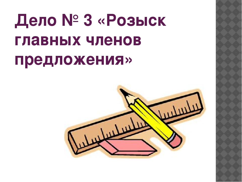 Дело № 3 «Розыск главных членов предложения»