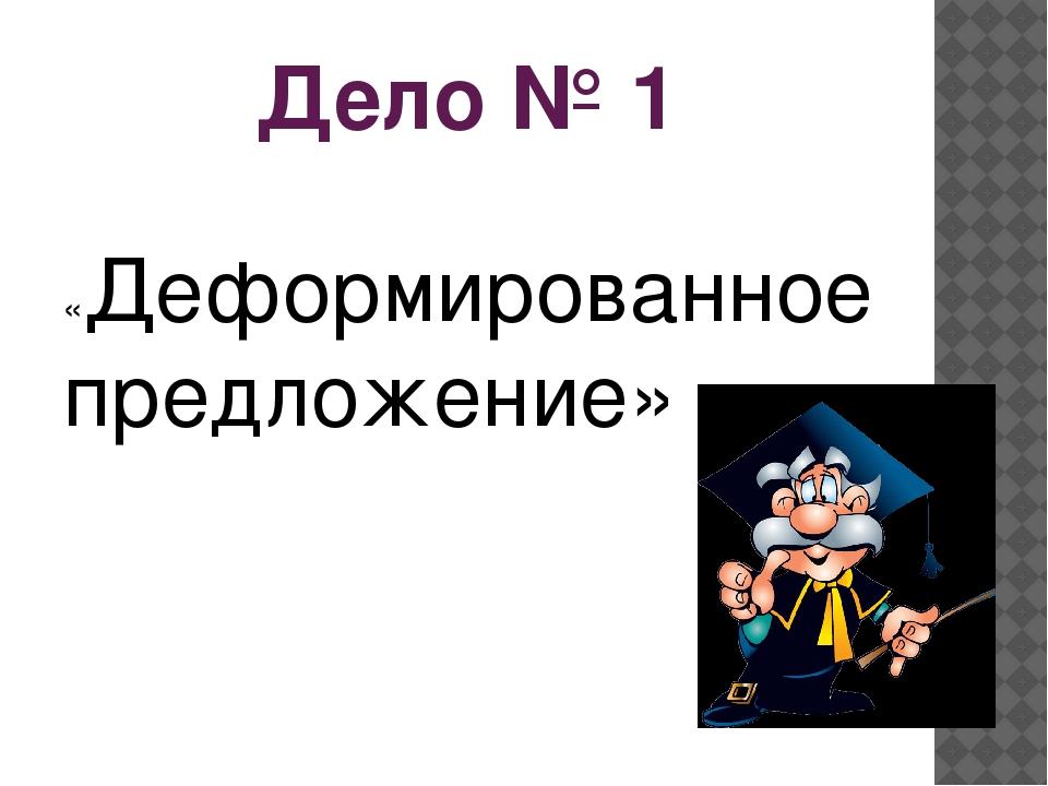 Дело № 1 «Деформированное предложение»