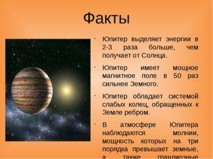 Факты Юпитер выделяет энергии в 2-3 раза больше, чем получает от Солнца. Юпит