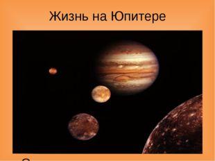 Жизнь на Юпитере В настоящее время наличие жизни на Юпитере представляется ма