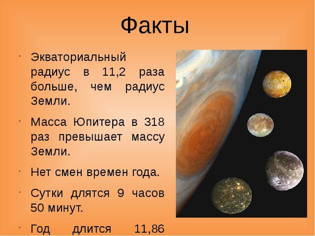 Факты Экваториальный радиус в 11,2 раза больше, чем радиус Земли. Масса Юпите...