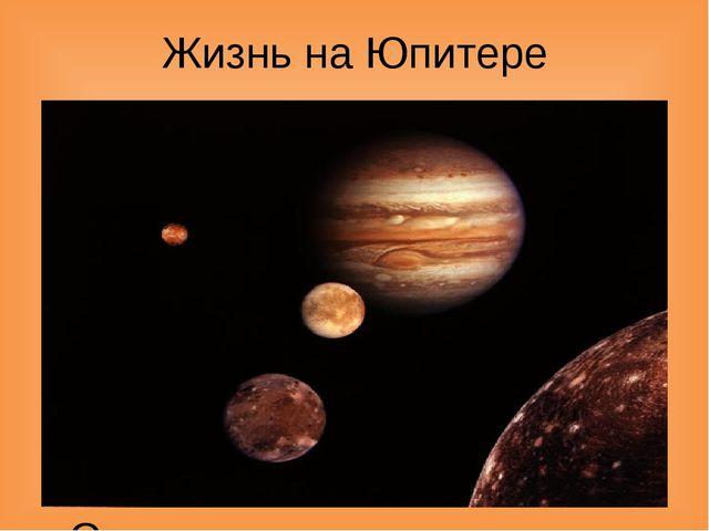 Жизнь на Юпитере В настоящее время наличие жизни на Юпитере представляется ма...