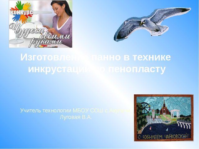 Учитель технологии МБОУ СОШ с.Акуличи Луговая В.А. Изготовление панно в техни...