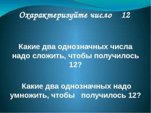 Охарактеризуйте число 12 Какие два однозначных числа надо сложить, чтобы пол