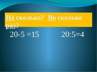 На сколько? Во сколько раз? 20-5 =15 20:5=4