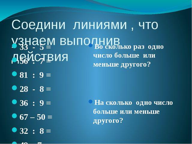 Соедини линиями , что узнаем выполнив действия 33 - 5 = 56 : 7 = 81 : 9 = 28...