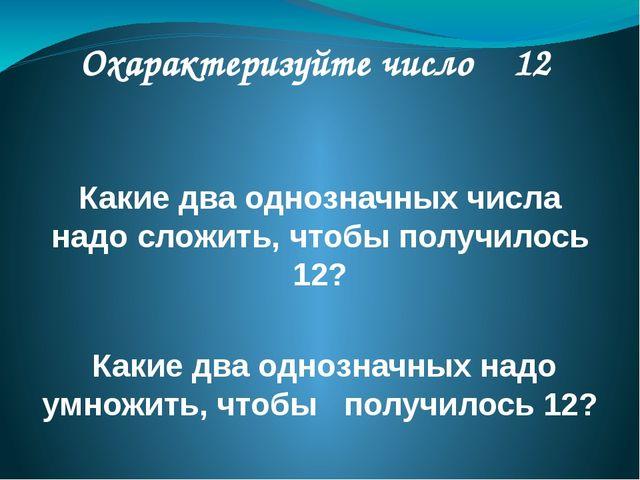 Охарактеризуйте число 12 Какие два однозначных числа надо сложить, чтобы пол...